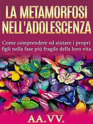 cover image of La metamorfosi nell'adolescenza--comprendere ed aiutare i propri figli nella fase più fragile della loro vita