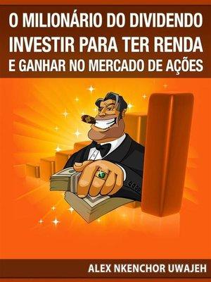 cover image of O Milionário Do Dividendo--Investir Para a Renda E Ganhar No Mercado De Ações