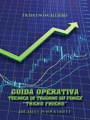 """cover image of Guida Operativa Tecnica Di Trading Su Forex """"Trend Friend"""""""