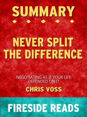 cover image of Never Split the Difference--Negotiating As If Your Life Depended On It by Chris Voss--Summary by Fireside Reads