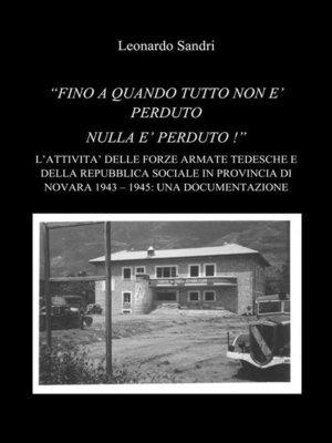 """cover image of """"Fino a quando tutto non è perduto nulla è perduto--L'attività delle forze armate della Repubblica Sociale Italiana e dell'Esercito Tedesco in provincia di Novara 1943-1945--Una documentazione"""