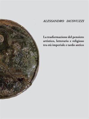 cover image of La trasformazione del pensiero artistico, letteraio e religioso tra età imperiale e tardo antico