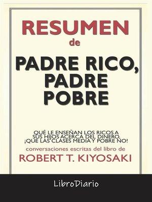 cover image of Padre Rico, Padre Pobre--Qué Le Enseñan Los Ricos a Sus Hijos Acerca Del Dinero, ¡Que Las Clases Media Y Pobre No! de Robert T. Kiyosaki--Conversaciones Escritas