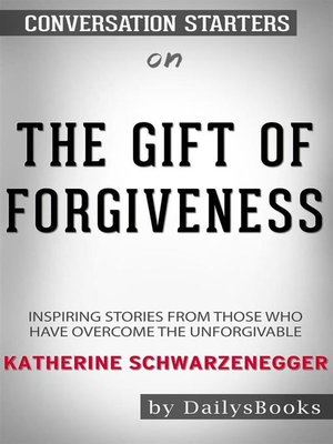 cover image of The Gift of Forgiveness--Inspiring Stories from Those Who Have Overcome the Unforgivable byKatherine Schwarzenegger--Conversation Starters