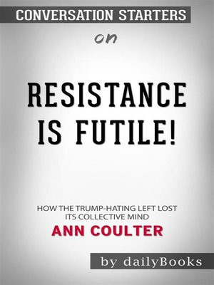 cover image of Resistance Is Futile!--How the Trump-Hating Left Lost Its Collective Mind by Ann Coulter  Conversation Starters