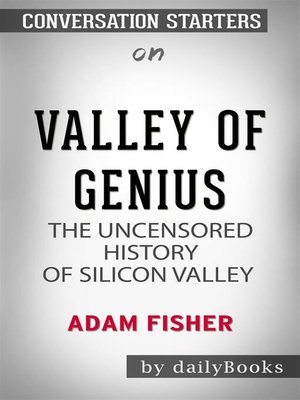 cover image of Valley of Genius--The Uncensored History of Silicon Valley (As Told by the Hackers, Founders, and Freaks Who Made It Boom) by Adam Fisher | Conversation Starters