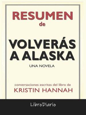 cover image of Volverás a Alaska--Una novela de Kristin Hannah--Conversaciones Escritas