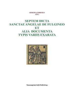 cover image of Septem dicta Sanctae Angelae De Fulgineo et alia documenta typis variis exarata