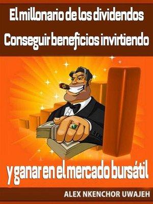 cover image of El Millonario De Los Dividendos. Conseguir Beneficios Invirtiendo Y Ganar En El Mercado Bursátil