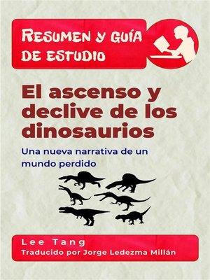 cover image of Resumen Y Guía De Estudio – El Ascenso Y Declive De Los Dinosaurios--Una Nueva Narrativa De Un Mundo Perdido