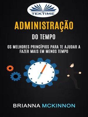 cover image of Administração Do Tempo--Os Melhores Princípios Para Te Ajudar a Fazer Mais Em Menos Tempo