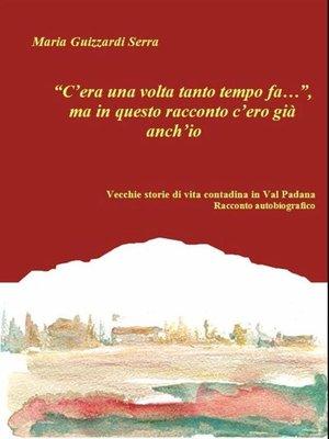 """cover image of """"C'era una volta tanto tempo fa..."""", ma in questo racconto c'ero già anch'io.  Vecchie storie di vita contadina in Val Padana.  Racconto autobiografico"""