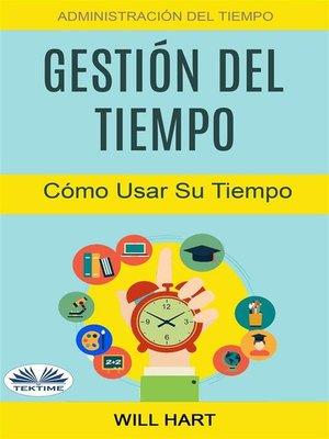 cover image of Gestión Del Tiempo--Administración Del Tiempo--Cómo Usar Su Tiempo