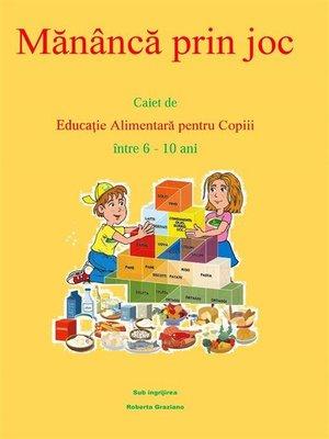 cover image of Mănâncă prin joc. Caiet de educaţie alimentară pentru copii între 6-10 ani.