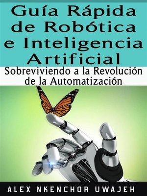 cover image of Guía Rápida De Robótica E Inteligencia Artificial--Sobreviviendo a La Revolución De La Automatización