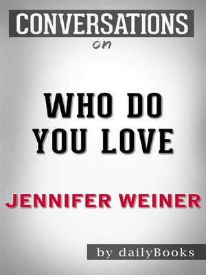cover image of Who Do You Love--A Novel by Jennifer Weiner | Conversation Starters