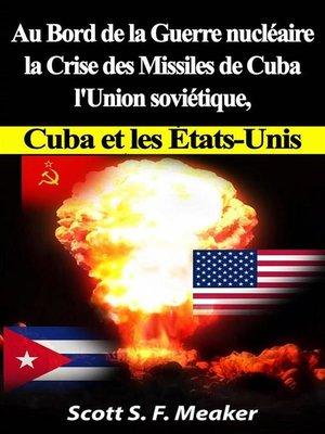 cover image of Au Bord De La Guerre Nucléaire --La Crise Des Missiles De Cuba--L'union Soviétique, Cuba Et Les Les États-Unis