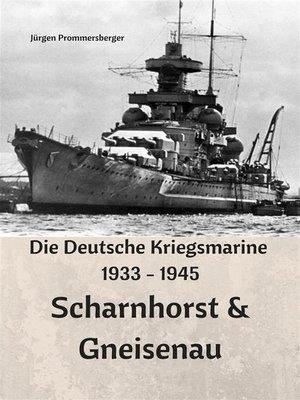 cover image of Die Deutsche Kriegsmarine 1933--1945--Scharnhorst & Gneisenau
