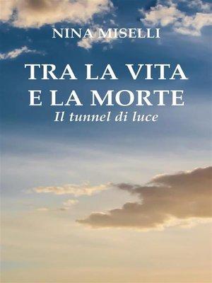 cover image of Tra la vita e la morte--il tunnel di luce