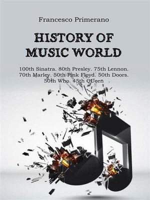 cover image of History of music world--100th Sinatra. 80th Presley. 75th Lennon 70th Marley. 50th Pink Floyd. 50th Doors. 50th Who. 45th Queen