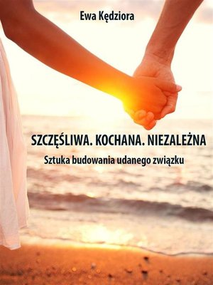 cover image of Szczęśliwa. Kochana. Niezależna. Sztuka budowania udanego związku