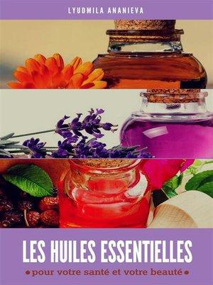 cover image of Les huiles essentielles--pour votre santé et votre beauté