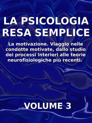 cover image of LA PSICOLOGIA RESA SEMPLICE--VOL 3--La motivazione. Viaggio nelle condotte motivate, dallo studio dei processi interiori alle teorie neuropsicologiche più recenti.