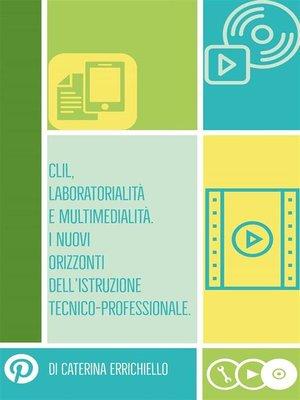 cover image of Clil, Laboratorialità e Multimedialità. I Nuovi Orizzonti dell'Istruzione Tecnico-Professionale