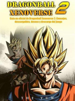 cover image of Guía No Oficial De Dragonball Xenoverse 2--Consejos, Descargables, Deseos Y Descarga Del Juego