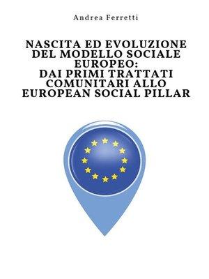 cover image of Nascita ed evoluzione del modello sociale europeo--dai primi trattati comunitari allo European Social Pillar