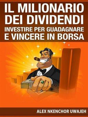 cover image of Il Milionario Dei Dividendi--Investire Per Guadagnare E Vincere In Borsa