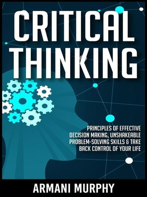 cover image of Critical Thinking--Principles of Effective Decision Making and Unshakeable Problem-Solving Skills to Take Back Control of Your Life