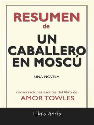 cover image of Un Caballero En Moscú--Una Novela de Amor Towles--Conversaciones Escritas