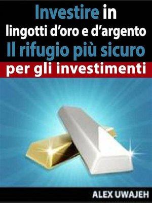 cover image of Investire In Lingotti D'Oro E D'Argento--Il Rifugio Più Sicuro Per Gli Investimenti