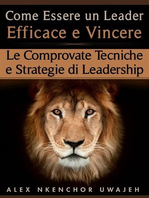 cover image of Come Essere Un Leader Efficace E Vincere--Le Comprovate Tecniche E Strategie Di Leadership