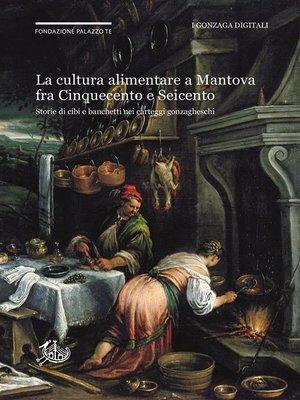 cover image of La cultura alimentare a Mantova fra Cinquecento e Seicento negli Archivi Gonzaga