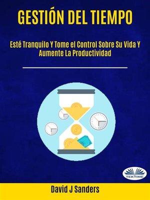 cover image of Gestión del tiempo--Esté Tranquilo Y Tome el Control Sobre Su Vida Y Aumente La Productividad