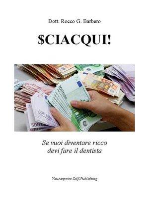 cover image of SCIACQUI! Se vuoi diventare ricco devi fare il dentista