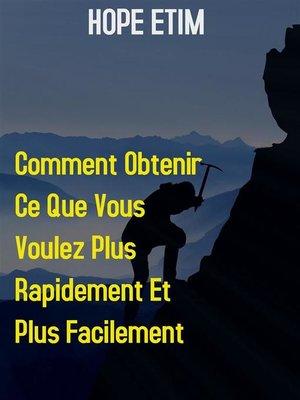 cover image of Comment Obtenir ce que Vous Voulez Plus Rapidement et Plus Facilement