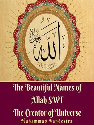 The Beautiful Names of Allah SWT the Creator of Universe by Muhammad Vandestra · OverDrive (Rakuten OverDrive): eBooks, audiobooks and videos for libraries