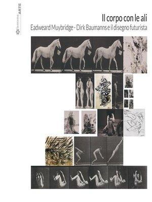 cover image of Il corpo con le ali. Eadweard Muybridge, Dirk Baumanns e il disegno futurista