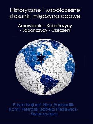 cover image of Historyczne i współczesne stosunki międzynarodowe Amerykanie--Kubańczycy--Japończycy--Czeczeni