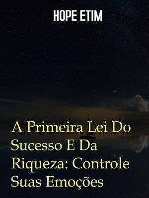 cover image of A Primeira Lei Do Sucesso E Da Riqueza--Controle Suas Emoções
