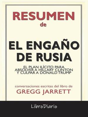 cover image of El Engaño De Rusia--El Plan Ilícito Para Absolver a Hillary Clinton Y Culpar a Donald Trump de Gregg Jarrett--Conversaciones Escritas