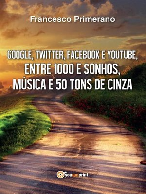 cover image of Google, Twitter, Facebook e Youtube, entre  1000 e sonhos, música e 50 tons de cinza