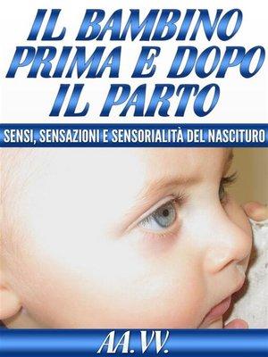 cover image of Il bambino prima e dopo il parto-- sensi, sensazioni e sensorialità del nascituro