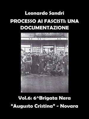 """cover image of Processo ai Fascisti--Una Documentazione Volume 6--Brigata Nera """"Augusto Cristina""""--Novara"""