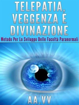 cover image of Telepatia, veggenza e divinazione--Metodo per lo sviluppo delle facoltà paranormali