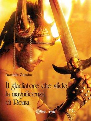 cover image of Il gladiatore che sfidò la magnificenza di Roma