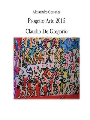 cover image of Progetto Arte 2015--Claudio Paolo De Gregorio